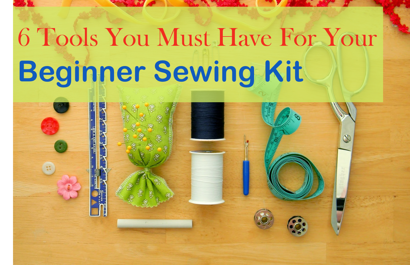 The Six tools you must have for Your Beginner Sewing Kit